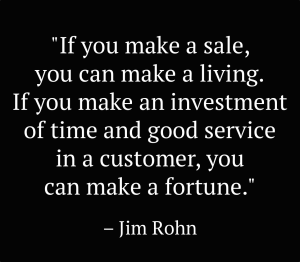If you can make a sale, you can make a living. If you make an investment of time and good service in a customer, you can make a fortune